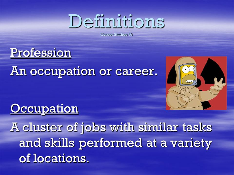 Definitions Career Studies 10 Profession An occupation or career. Occupation A cluster of jobs with similar tasks and skills performed at a variety of