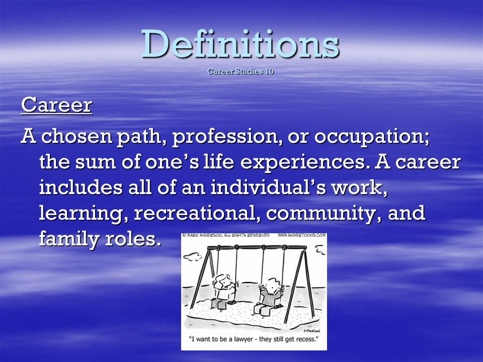 Definitions Career Studies 10 Career A chosen path, profession, or occupation; the sum of ones life experiences. A career includes all of an individua