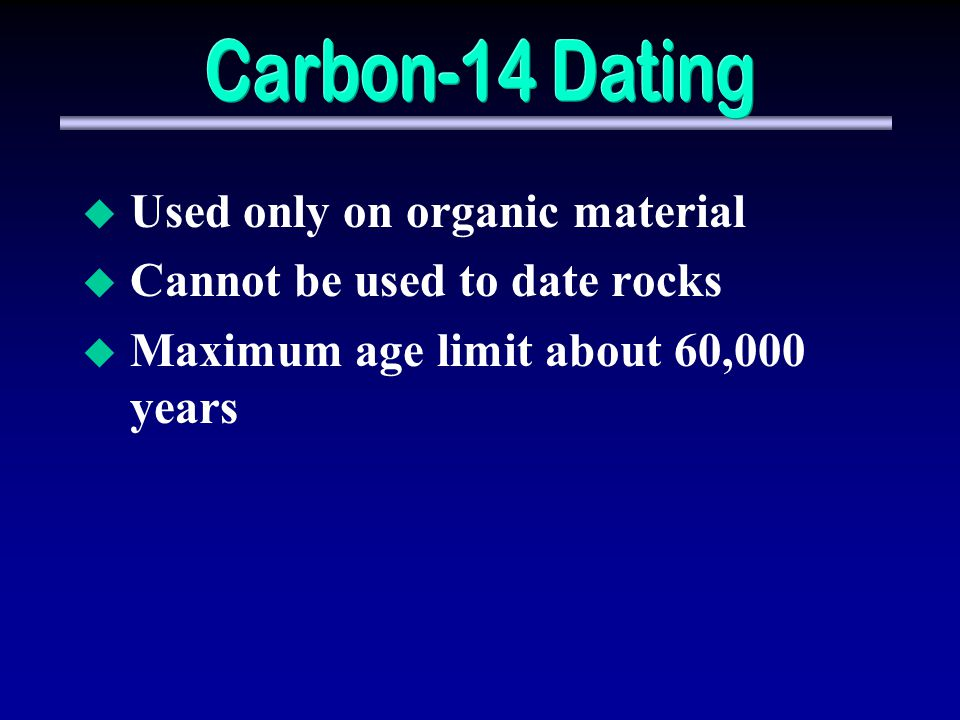 Used only on organic material Cannot be used to date rocks Maximum age limit about 60,000 years