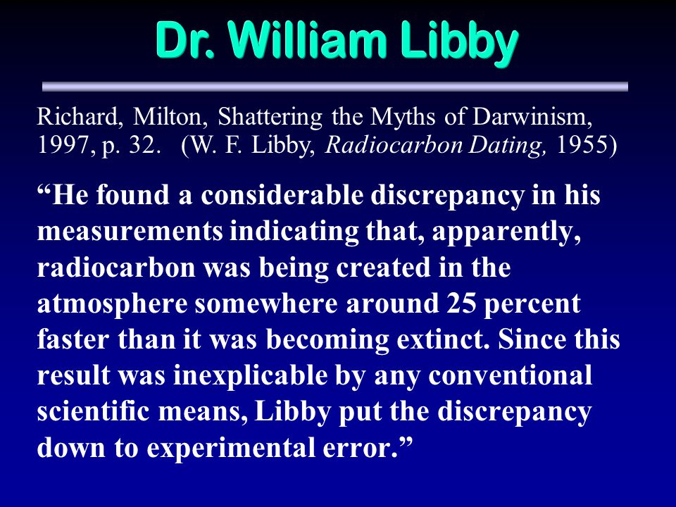 He found a considerable discrepancy in his measurements indicating that, apparently, radiocarbon was being created in the atmosphere somewhere around 25 percent faster than it was becoming extinct.