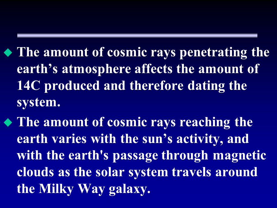 The amount of cosmic rays penetrating the earths atmosphere affects the amount of 14C produced and therefore dating the system.