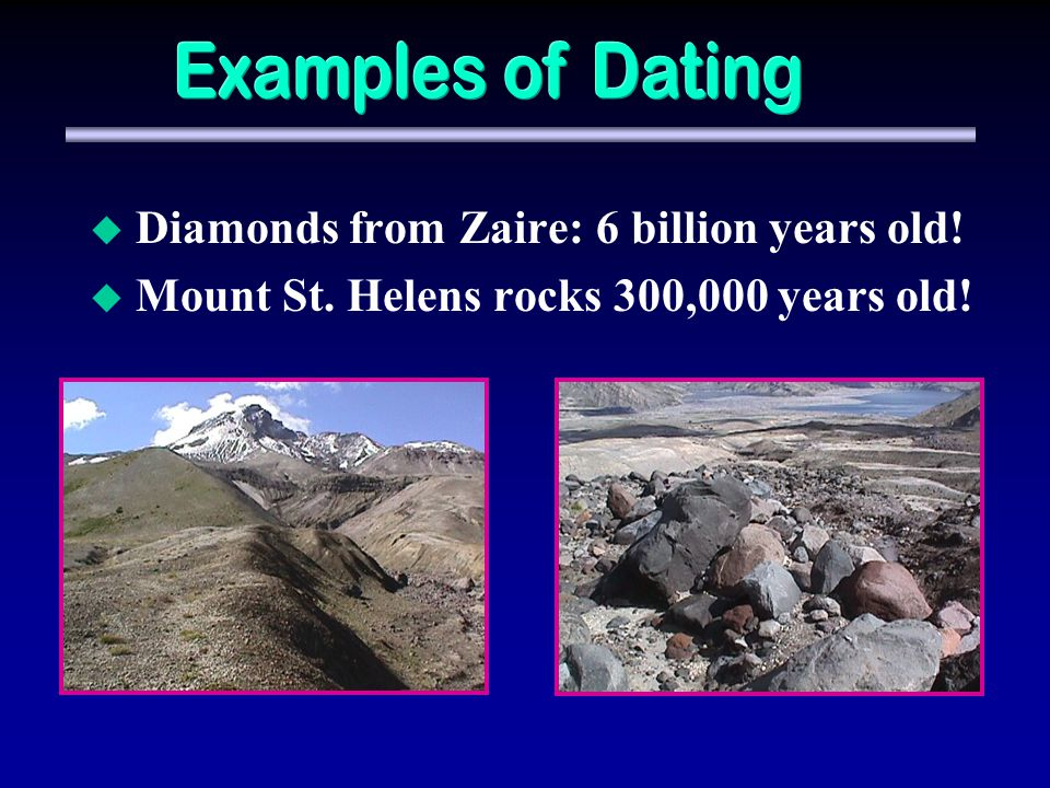 Diamonds from Zaire: 6 billion years old! Mount St. Helens rocks 300,000 years old!