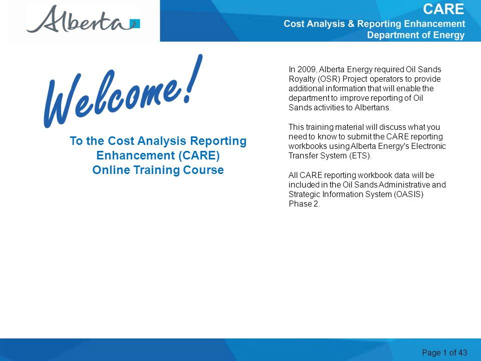 Page 1 of 43 To the Cost Analysis Reporting Enhancement (CARE) Online Training Course In 2009, Alberta Energy required Oil Sands Royalty (OSR) Project operators to provide additional information that will enable the department to improve reporting of Oil Sands activities to Albertans.