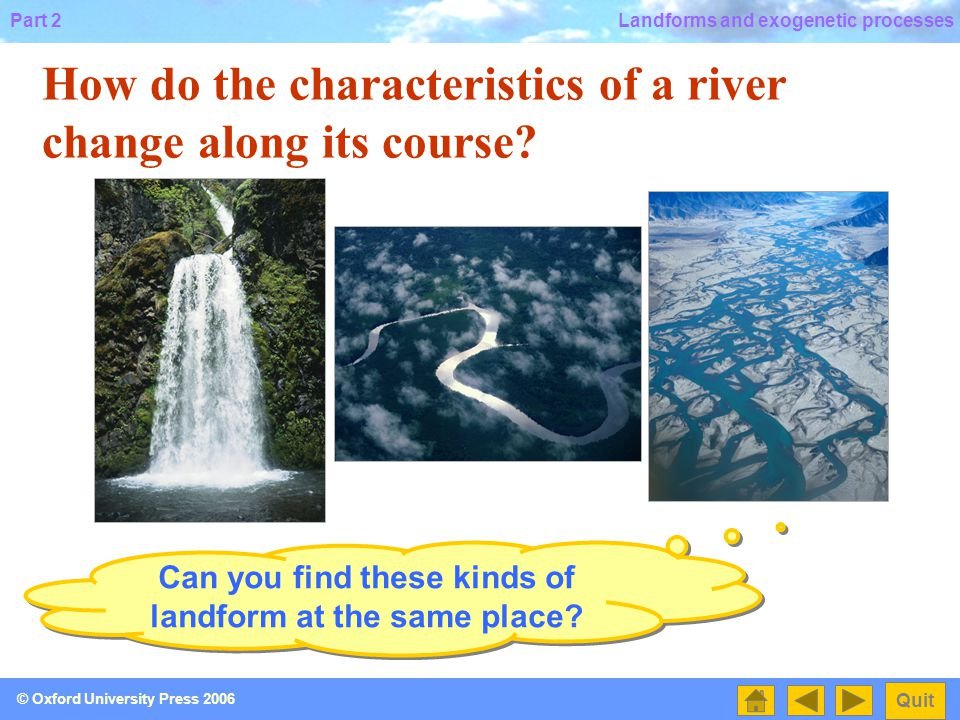 Part 2 Quit © Oxford University Press 2006 Landforms and exogenetic processes 2.3 How does a river shape the land along its different courses?