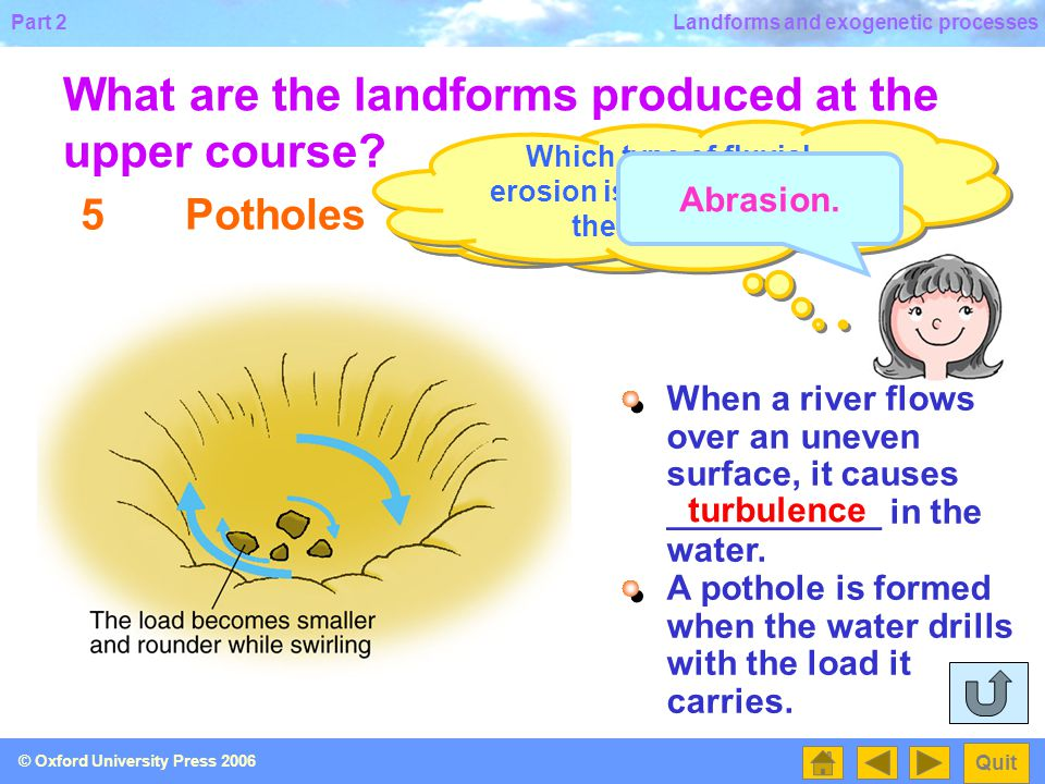 Part 2 Quit © Oxford University Press 2006 Landforms and exogenetic processes 4Waterfalls What are the landforms produced at the upper course.