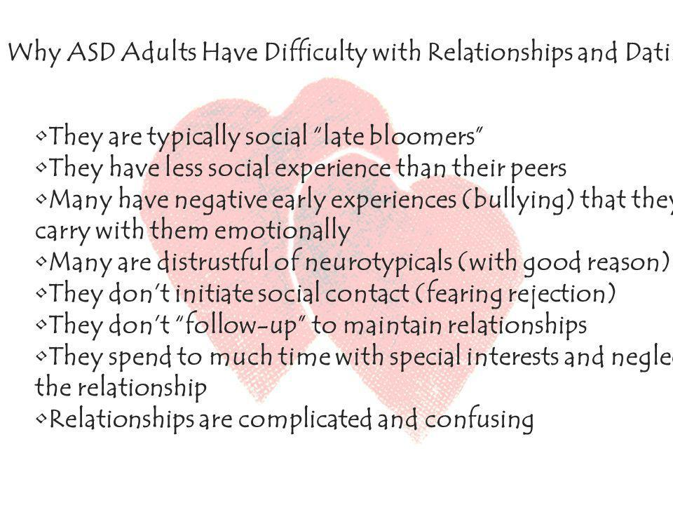 Why ASD Adults Have Difficulty with Relationships and Dating They are typically social late bloomers They have less social experience than their peers Many have negative early experiences (bullying) that they carry with them emotionally Many are distrustful of neurotypicals (with good reason) They dont initiate social contact (fearing rejection) They dont follow-up to maintain relationships They spend to much time with special interests and neglect the relationship Relationships are complicated and confusing Why ASD Adults Have Difficulty with Relationships and Dating They are typically social late bloomers They have less social experience than their peers Many have negative early experiences (bullying) that they carry with them emotionally Many are distrustful of neurotypicals (with good reason) They dont initiate social contact (fearing rejection) They dont follow-up to maintain relationships They spend to much time with special interests and neglect the relationship Relationships are complicated and confusing