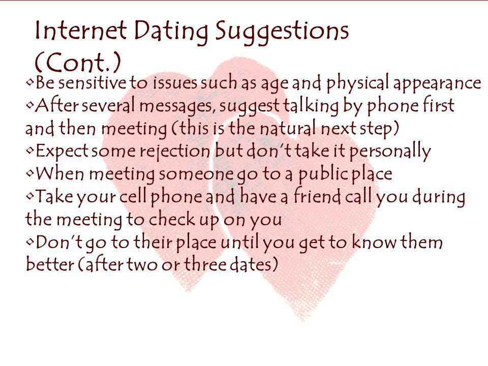 Internet Dating Suggestions (Cont.) Be sensitive to issues such as age and physical appearance After several messages, suggest talking by phone first and then meeting (this is the natural next step).