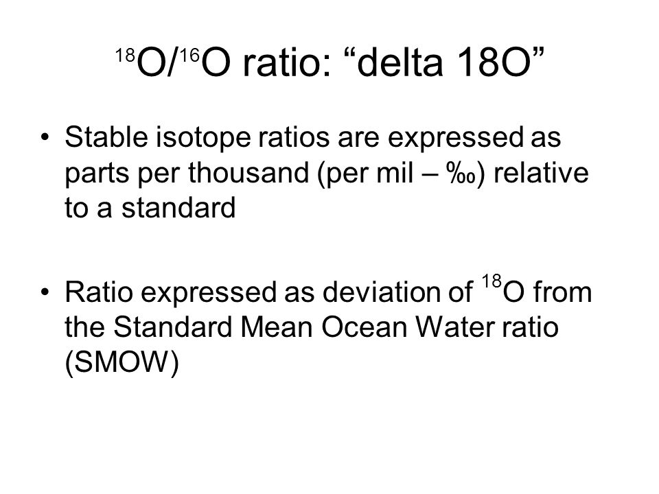 18 O/ 16 O ratio: delta 18O Stable isotope ratios are expressed as parts per thousand (per mil – ) relative to a standard Ratio expressed as deviation of 18 O from the Standard Mean Ocean Water ratio (SMOW)