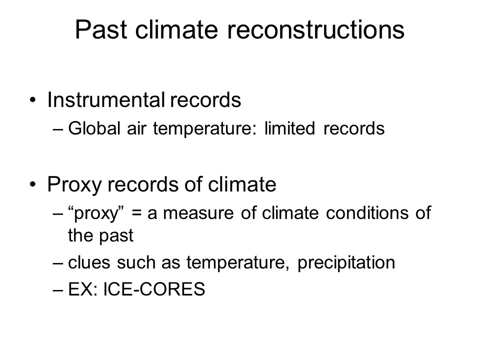 Past climate reconstructions Instrumental records –Global air temperature: limited records Proxy records of climate –proxy = a measure of climate conditions of the past –clues such as temperature, precipitation –EX: ICE-CORES