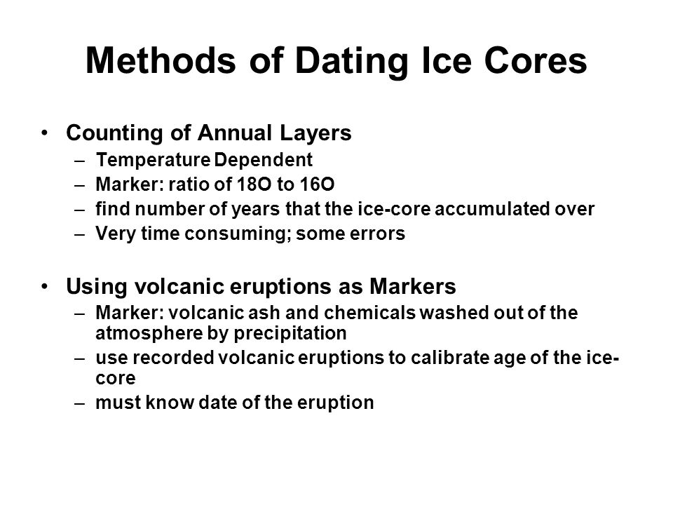 Methods of Dating Ice Cores Counting of Annual Layers –Temperature Dependent –Marker: ratio of 18O to 16O –find number of years that the ice-core accumulated over –Very time consuming; some errors Using volcanic eruptions as Markers –Marker: volcanic ash and chemicals washed out of the atmosphere by precipitation –use recorded volcanic eruptions to calibrate age of the ice- core –must know date of the eruption