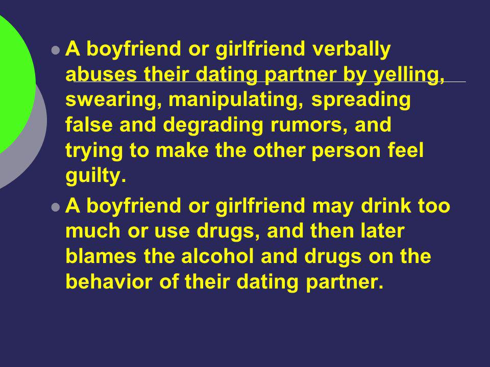 A boyfriend or girlfriend verbally abuses their dating partner by yelling, swearing, manipulating, spreading false and degrading rumors, and trying to make the other person feel guilty.