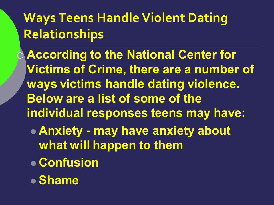 Ways Teens Handle Violent Dating Relationships According to the National Center for Victims of Crime, there are a number of ways victims handle dating violence.