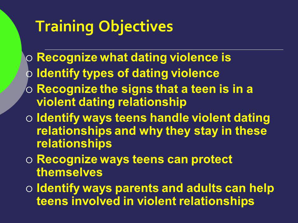 Training Objectives Recognize what dating violence is Identify types of dating violence Recognize the signs that a teen is in a violent dating relationship Identify ways teens handle violent dating relationships and why they stay in these relationships Recognize ways teens can protect themselves Identify ways parents and adults can help teens involved in violent relationships