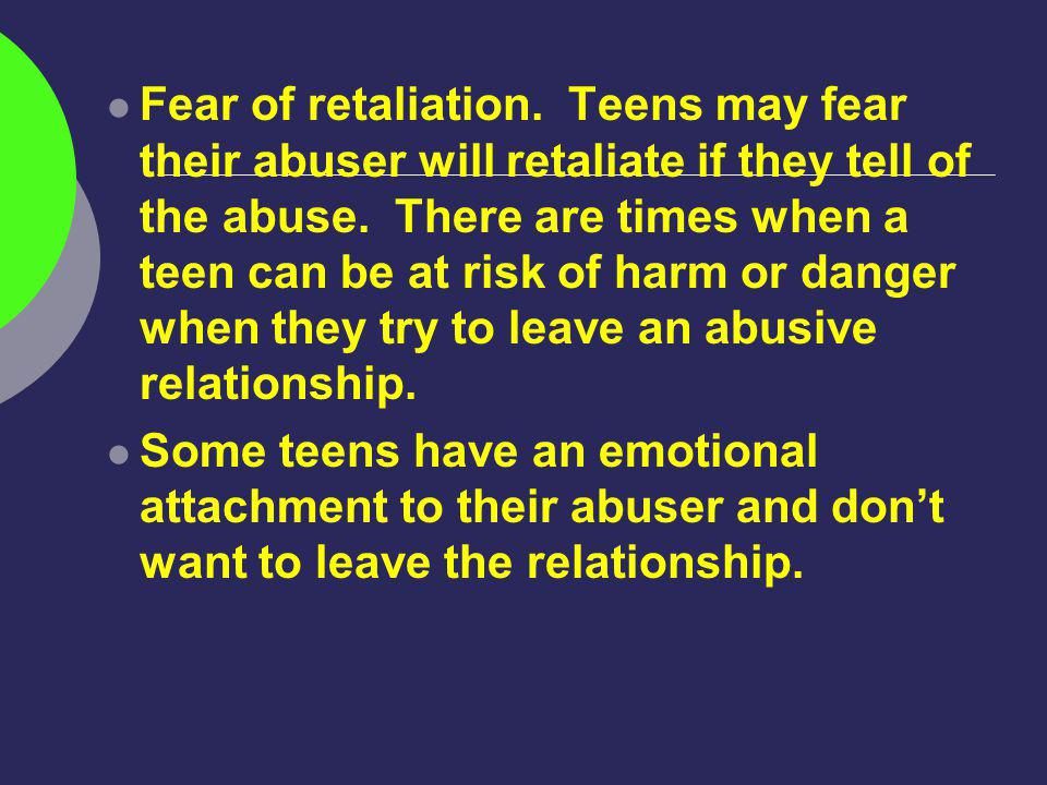 Fear of retaliation. Teens may fear their abuser will retaliate if they tell of the abuse.