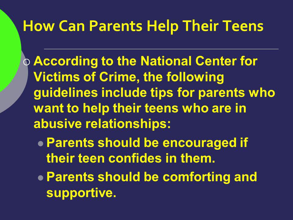 How Can Parents Help Their Teens According to the National Center for Victims of Crime, the following guidelines include tips for parents who want to help their teens who are in abusive relationships: Parents should be encouraged if their teen confides in them.