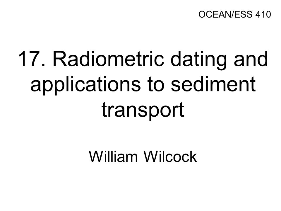 17. Radiometric dating and applications to sediment transport William Wilcock OCEAN/ESS 410