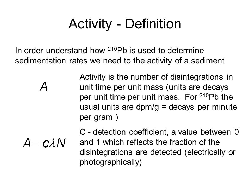 Activity - Definition In order understand how 210 Pb is used to determine sedimentation rates we need to the activity of a sediment Activity is the number of disintegrations in unit time per unit mass (units are decays per unit time per unit mass.