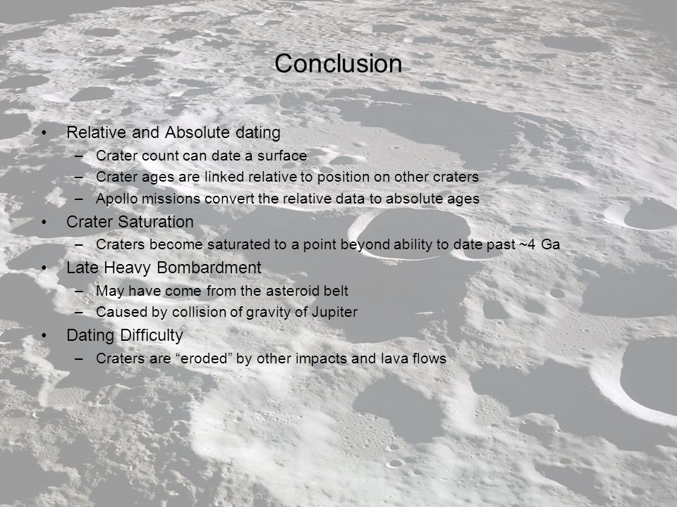 Conclusion Relative and Absolute dating –Crater count can date a surface –Crater ages are linked relative to position on other craters –Apollo missions convert the relative data to absolute ages Crater Saturation –Craters become saturated to a point beyond ability to date past ~4 Ga Late Heavy Bombardment –May have come from the asteroid belt –Caused by collision of gravity of Jupiter Dating Difficulty –Craters are eroded by other impacts and lava flows