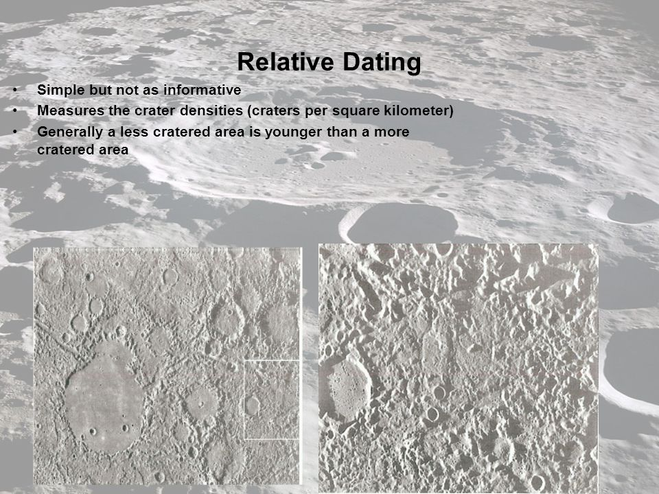 Relative Dating Simple but not as informative Measures the crater densities (craters per square kilometer) Generally a less cratered area is younger than a more cratered area