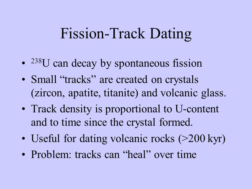 Fission-Track Dating 238 U can decay by spontaneous fission Small tracks are created on crystals (zircon, apatite, titanite) and volcanic glass.