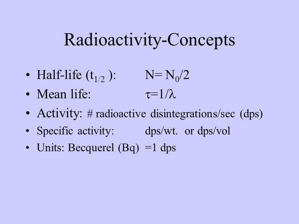 Radioactivity-Concepts Half-life (t 1/2 ): N= N 0 /2 Mean life: =1/ Activity: # radioactive disintegrations/sec (dps) Specific activity: dps/wt.