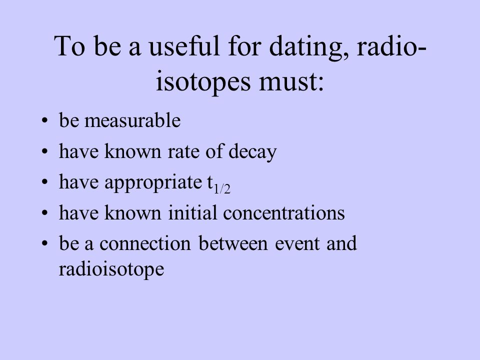 To be a useful for dating, radio- isotopes must: be measurable have known rate of decay have appropriate t 1/2 have known initial concentrations be a connection between event and radioisotope