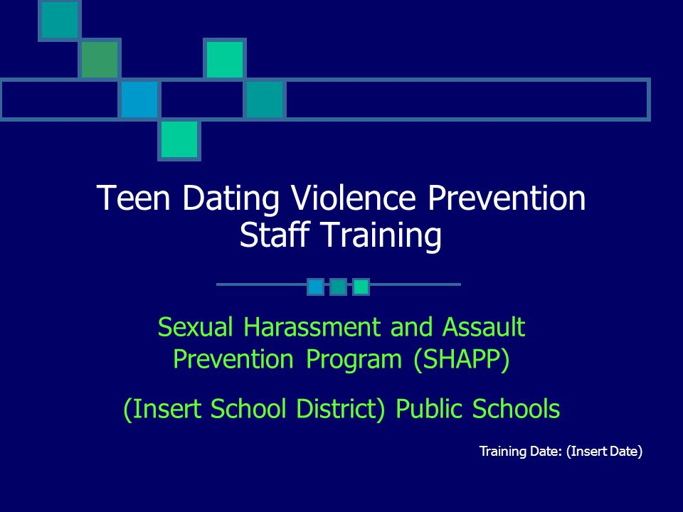 Teen Dating Violence Prevention Staff Training Sexual Harassment and Assault Prevention Program (SHAPP) (Insert School District) Public Schools Training Date: (Insert Date)