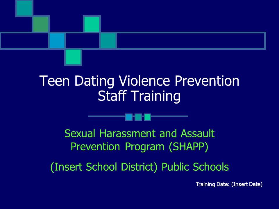 Teen Dating Violence Prevention Staff Training Sexual Harassment and Assault Prevention Program (SHAPP) (Insert School District) Public Schools Traini