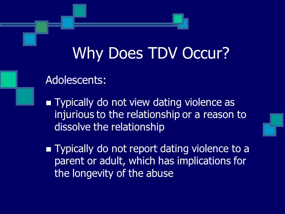 Why Does TDV Occur? Adolescents: Typically do not view dating violence as injurious to the relationship or a reason to dissolve the relationship Typic