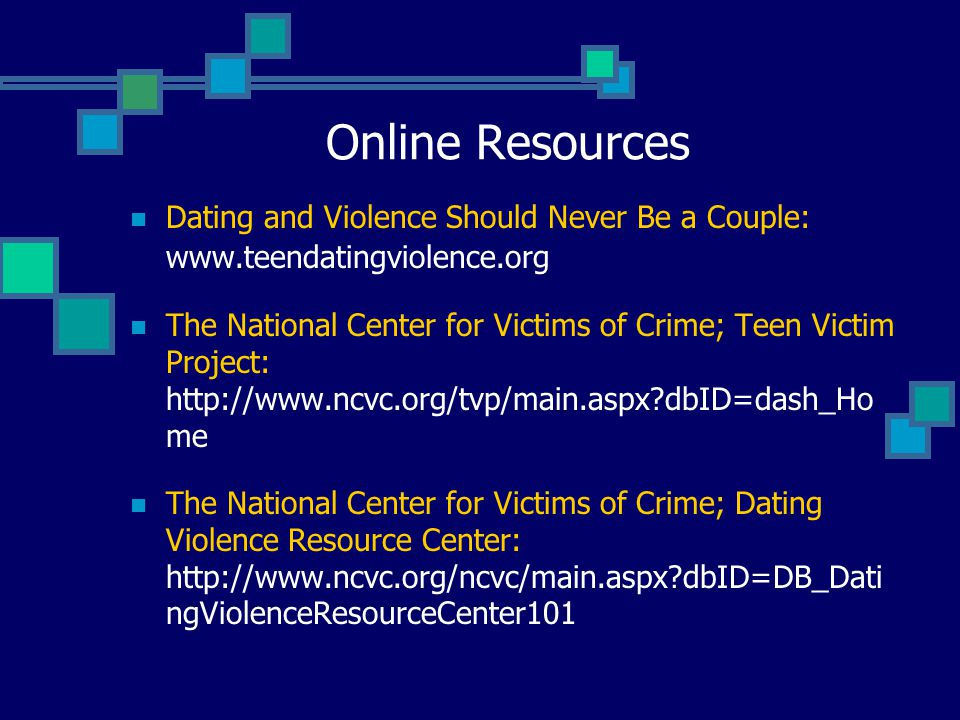 Online Resources Dating and Violence Should Never Be a Couple: www.teendatingviolence.org The National Center for Victims of Crime; Teen Victim Project: http://www.ncvc.org/tvp/main.aspx?dbID=dash_Ho me The National Center for Victims of Crime; Dating Violence Resource Center: http://www.ncvc.org/ncvc/main.aspx?dbID=DB_Dati ngViolenceResourceCenter101