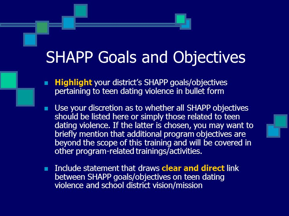 SHAPP Goals and Objectives Highlight your districts SHAPP goals/objectives pertaining to teen dating violence in bullet form Use your discretion as to whether all SHAPP objectives should be listed here or simply those related to teen dating violence.