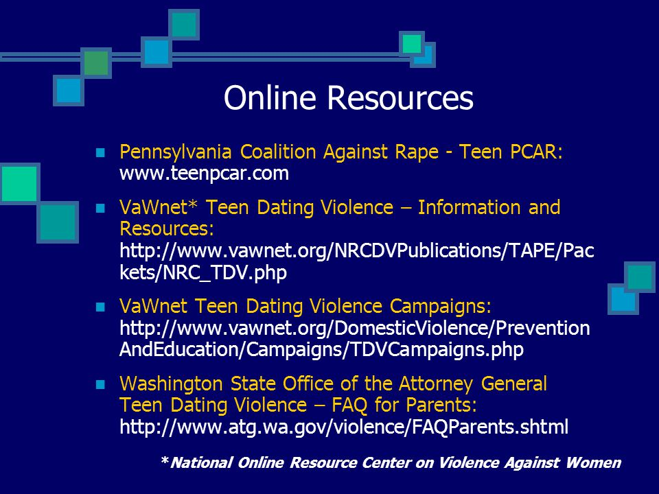 Online Resources Pennsylvania Coalition Against Rape - Teen PCAR: www.teenpcar.com VaWnet* Teen Dating Violence – Information and Resources: http://www.vawnet.org/NRCDVPublications/TAPE/Pac kets/NRC_TDV.php VaWnet Teen Dating Violence Campaigns: http://www.vawnet.org/DomesticViolence/Prevention AndEducation/Campaigns/TDVCampaigns.php Washington State Office of the Attorney General Teen Dating Violence – FAQ for Parents: http://www.atg.wa.gov/violence/FAQParents.shtml *National Online Resource Center on Violence Against Women