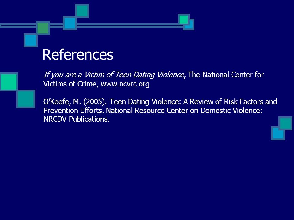 References If you are a Victim of Teen Dating Violence, The National Center for Victims of Crime, www.ncvrc.org OKeefe, M. (2005). Teen Dating Violenc