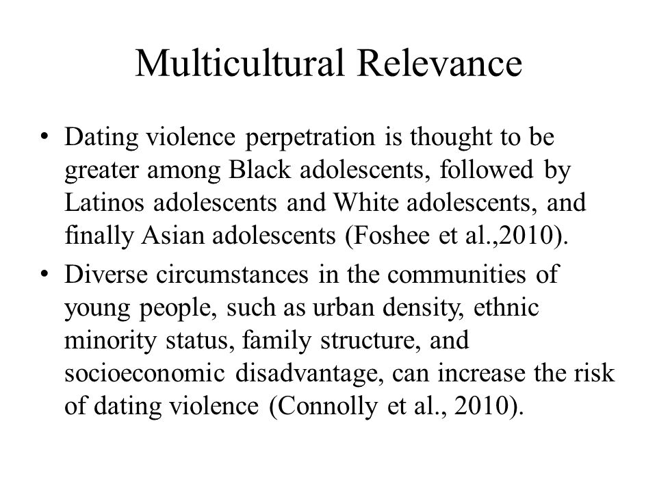 Multicultural Relevance Dating violence perpetration is thought to be greater among Black adolescents, followed by Latinos adolescents and White adole
