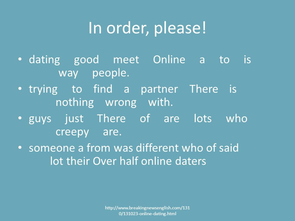In order, please. dating good meet Online a to is way people.