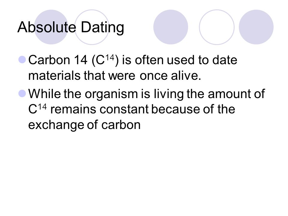 Absolute Dating Carbon 14 (C 14 ) is often used to date materials that were once alive.