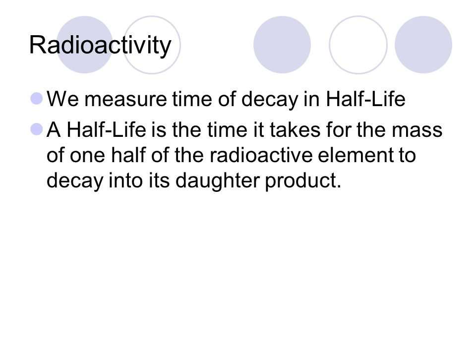 Radioactivity We measure time of decay in Half-Life A Half-Life is the time it takes for the mass of one half of the radioactive element to decay into its daughter product.