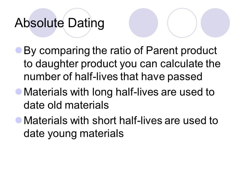 Absolute Dating By comparing the ratio of Parent product to daughter product you can calculate the number of half-lives that have passed Materials with long half-lives are used to date old materials Materials with short half-lives are used to date young materials