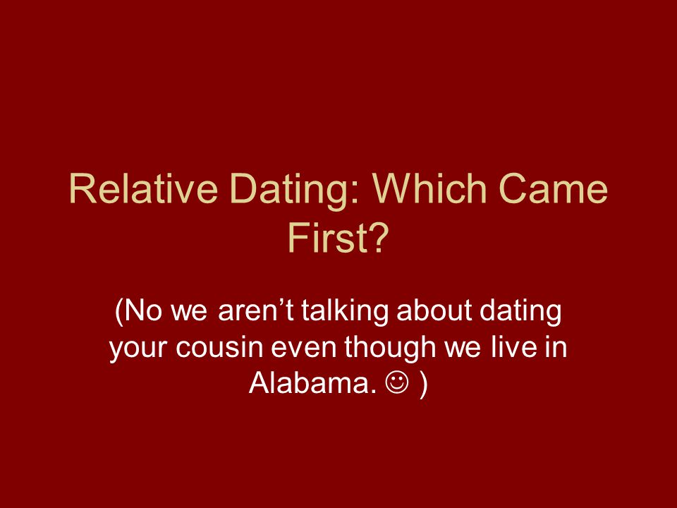 Relative Dating: Which Came First? (No we arent talking about dating your cousin even though we live in Alabama. )