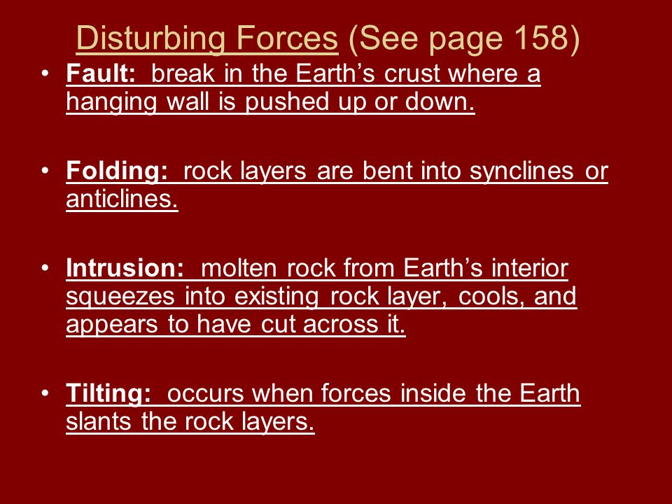 Disturbing Forces (See page 158) Fault: break in the Earths crust where a hanging wall is pushed up or down. Folding: rock layers are bent into syncli
