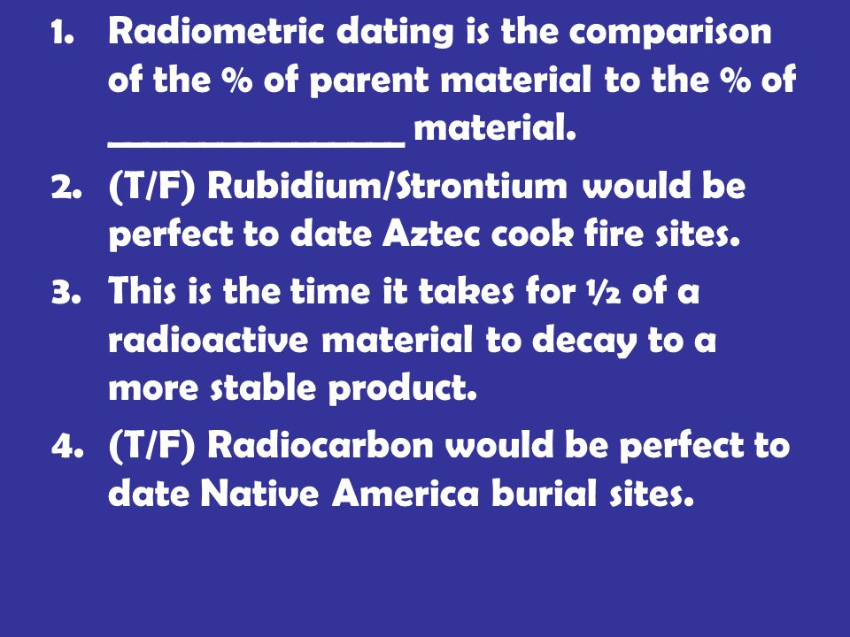 1.Radiometric dating is the comparison of the % of parent material to the % of ________________ material.