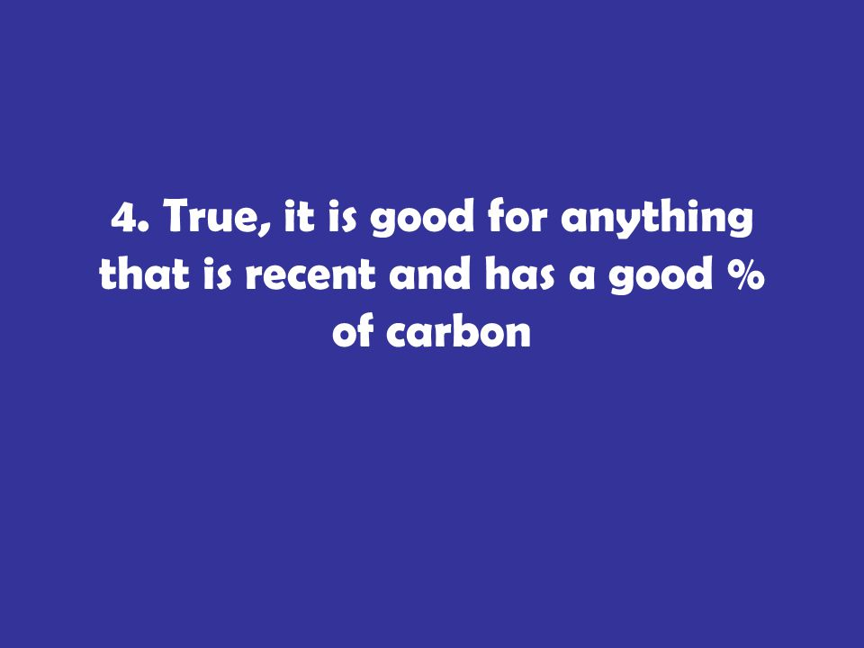 4. True, it is good for anything that is recent and has a good % of carbon