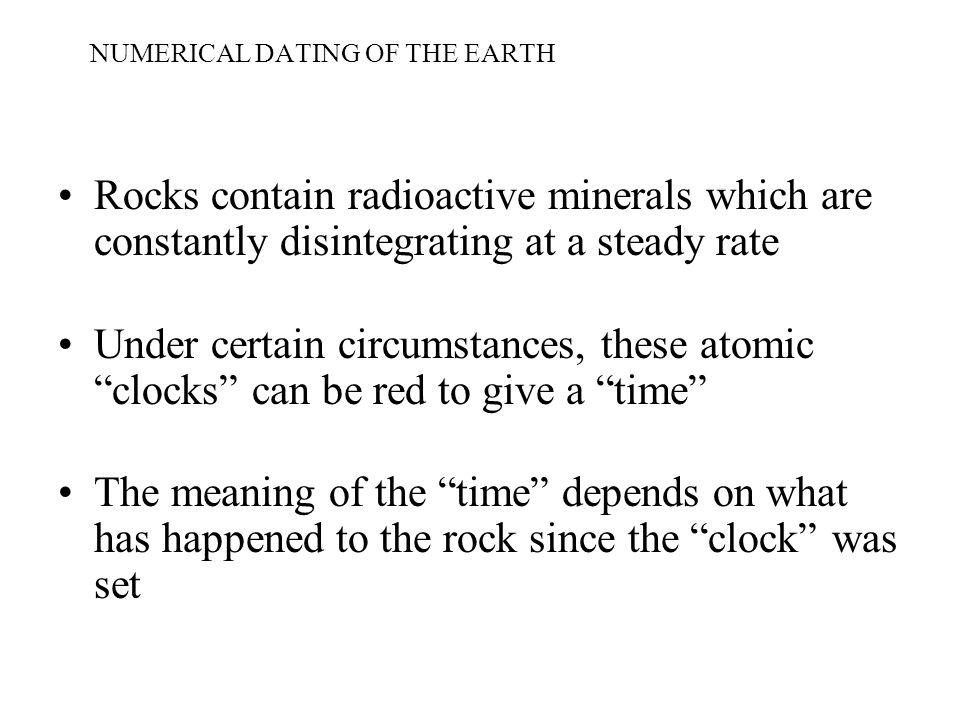 NUMERICAL DATING OF THE EARTH Rocks contain radioactive minerals which are constantly disintegrating at a steady rate Under certain circumstances, these atomic clocks can be red to give a time The meaning of the time depends on what has happened to the rock since the clock was set