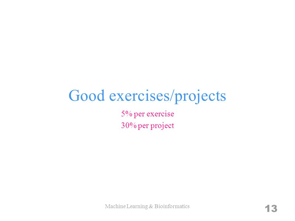 Good exercises/projects 5% per exercise 30% per project Machine Learning & Bioinformatics 13
