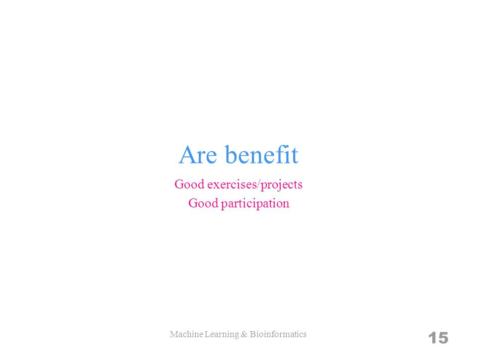 Are benefit Good exercises/projects Good participation Machine Learning & Bioinformatics 15
