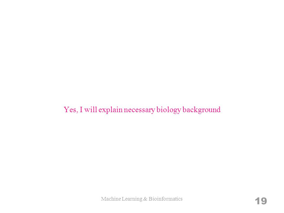 Yes, I will explain necessary biology background Machine Learning & Bioinformatics 19