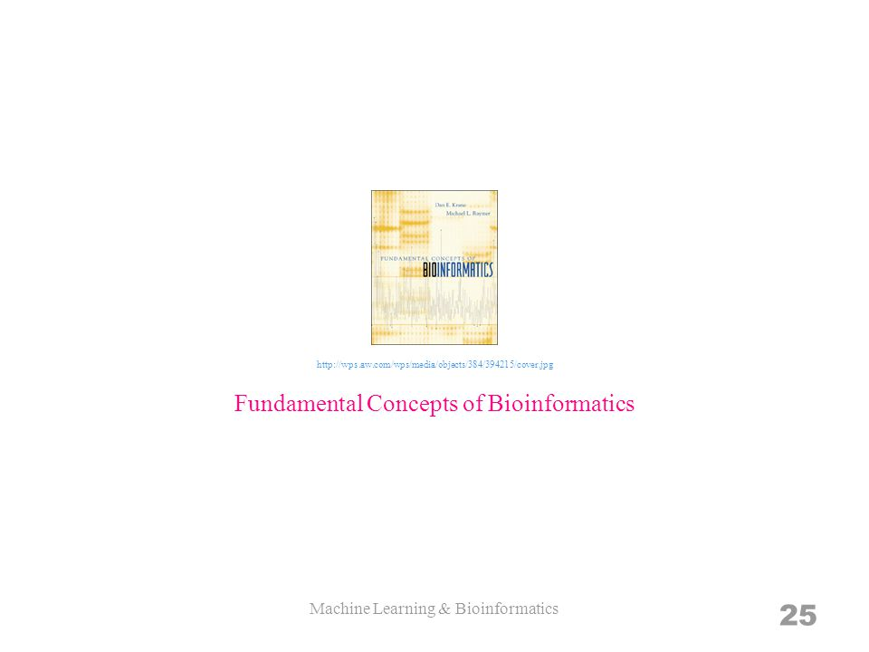 Machine Learning & Bioinformatics 25 Fundamental Concepts of Bioinformatics http://wps.aw.com/wps/media/objects/384/394215/cover.jpg
