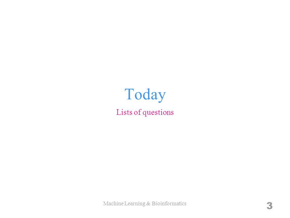 Today Lists of questions Machine Learning & Bioinformatics 3