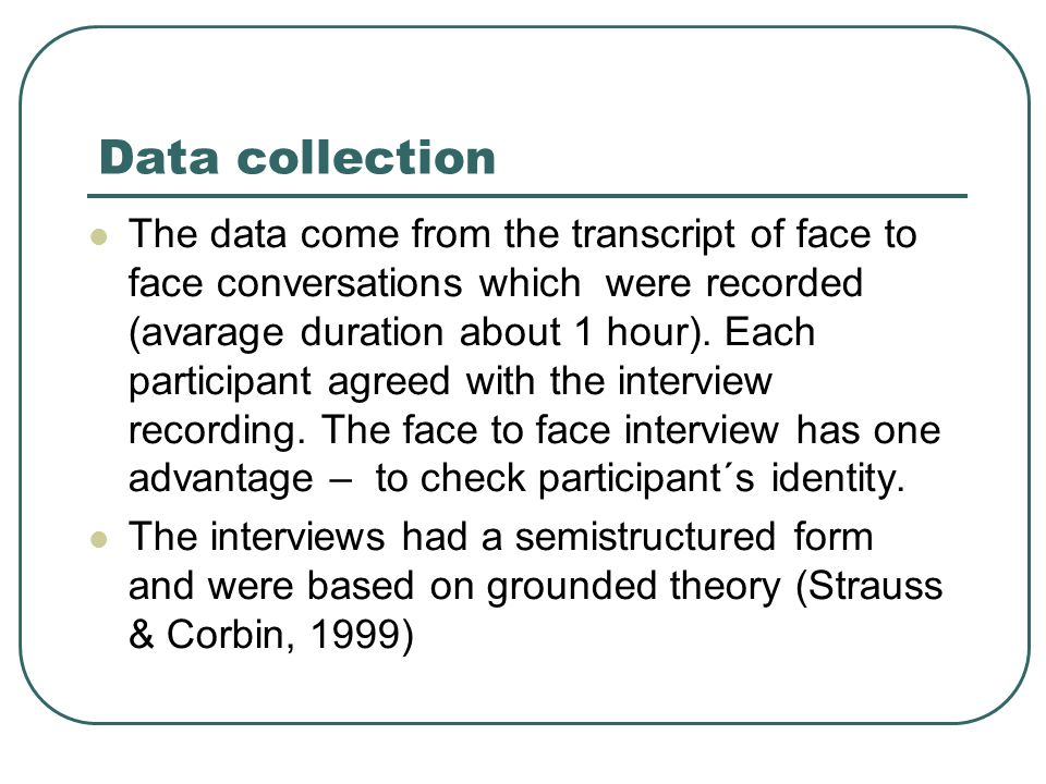 Data collection The data come from the transcript of face to face conversations which were recorded (avarage duration about 1 hour).