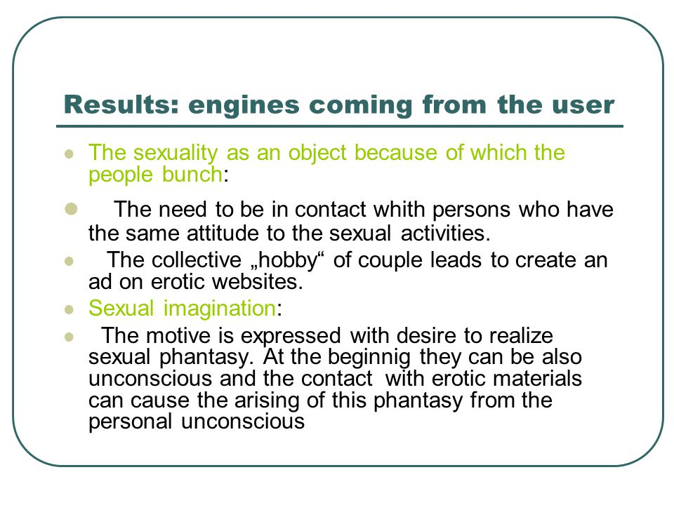 Results: engines coming from the user The sexuality as an object because of which the people bunch: The need to be in contact whith persons who have the same attitude to the sexual activities.